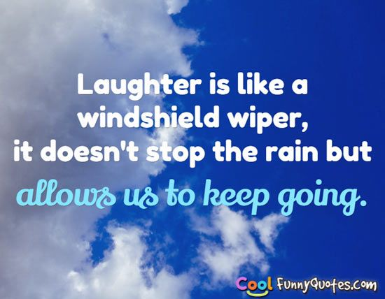 Laughter is like a windshield wiper, it doesn't stop the rain but allows us to keep going.
