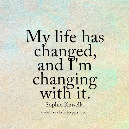 My life has changed, and I'm changing with it. - Sophie Kinsella