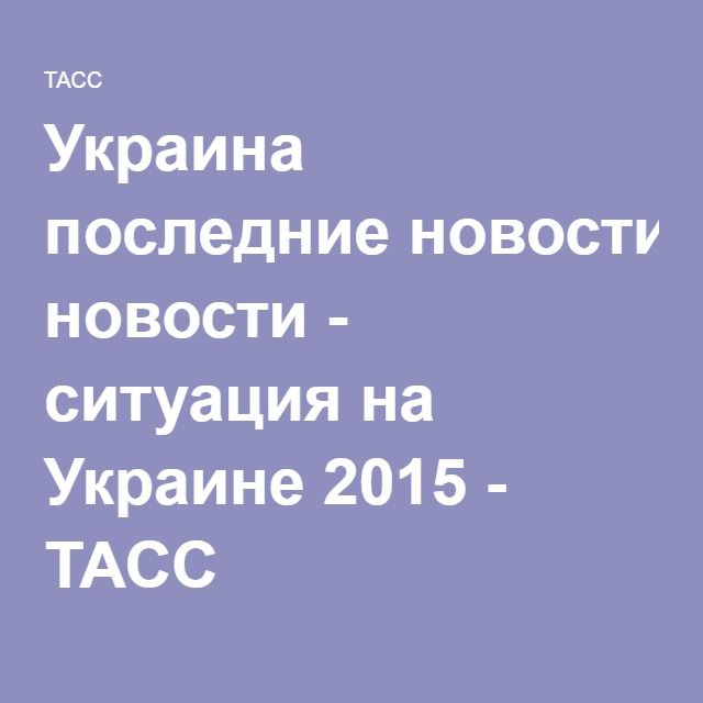 Украина последние новости - ситуация на Украине 2015 - ТАСС