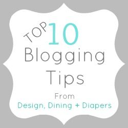 Top 10 Blogging Tips - Design, Dining + Diapers