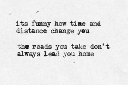 it´s funny how time and distance change you. the roads you take don´t always lead you home