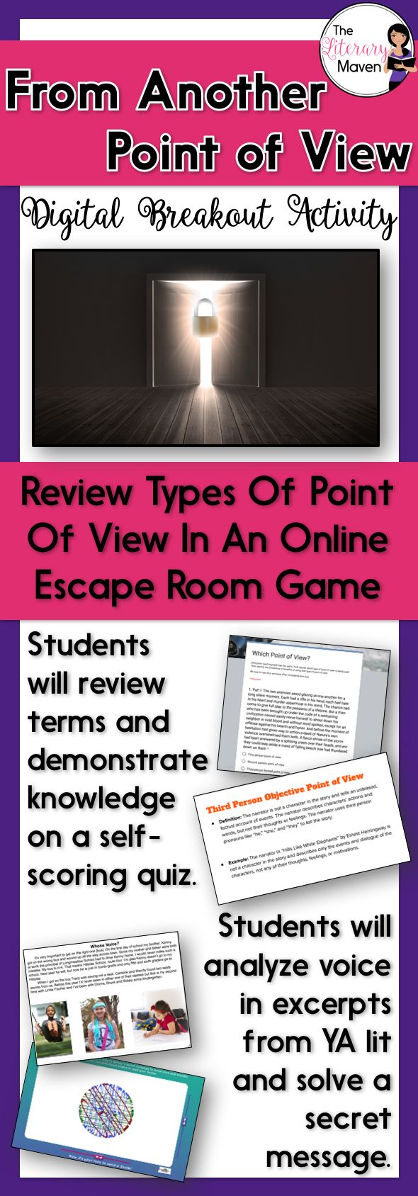 This digital breakout is intended for reinforcing types of point of view and related terms: narrator, unreliable narrator, tone, voice, first person point of view, second person point of view, third person limited point of view, third person omniscient point of view, and third person objective point of view.   In this Escape Room-like game, students will interact with a variety of text and media, to find the codes that will unlock a series of locks.
