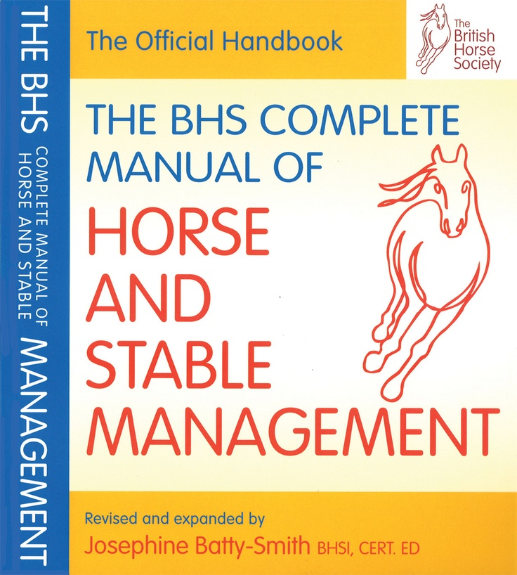 """The BHS Complete Manual of Horse and Stable Management   Quiller Publishing. """"A comprehensive guide to the care and management of horses and ponies. This edition has been fully revised with the addition of many new illustrations, to bring it into line with current thinking in the horse world...Filled with reliable information and advice, the book provides a sound foundation for Horse Knowledge, Care Stages 1-4 and the BHS Stable Manager's Certificate."""" - Scottish and Northern Equestrian."""