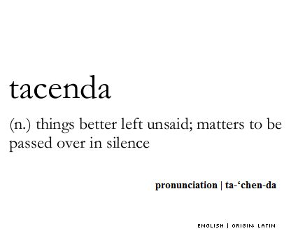 tacenda   (n.) things better left unsaid; matters to be passed over in silence