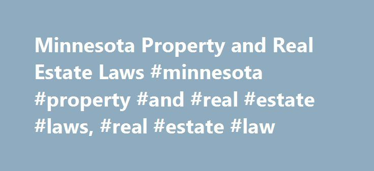 Minnesota Property and Real Estate Laws #minnesota #property #and #real #estate #laws, #real #estate #law http://fort-worth.remmont.com/minnesota-property-and-real-estate-laws-minnesota-property-and-real-estate-laws-real-estate-law/  # Minnesota Property and Real Estate Laws Property and real estate law is one of those pervasive areas of the law that affects just about everyone — whether you're a homeowner, renter, or landlord. Minnesota has laws on the books covering a broad range of issues…