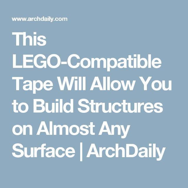 this lego compatible tape will allow you to build structures on almost any surface