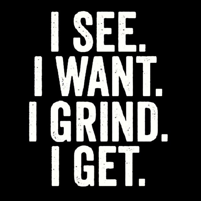 I see.  I want.  I grind. I get.