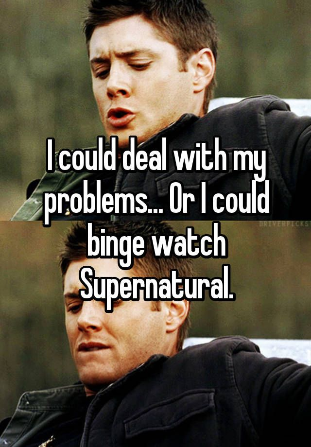 I could deal with my problems... Or I could binge watch Supernatural.