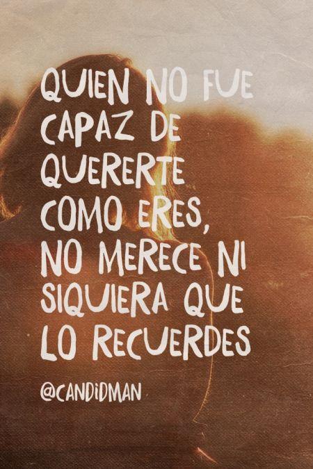 """""""Quien no fue capaz de quererte como eres, no merece ni siquiera que lo recuerdes"""". @candidman #Frases #Desamor"""