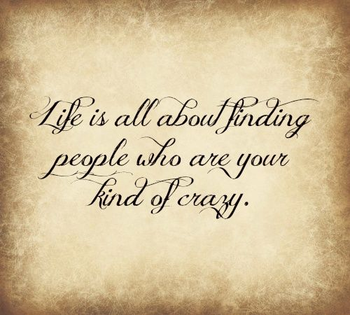 Find your kind of crazy people.