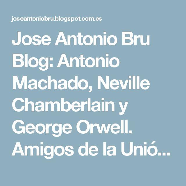 Jose Antonio Bru Blog: Antonio Machado, Neville Chamberlain y George Orwell. Amigos de la Unión Soviética
