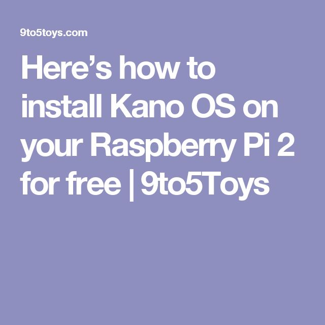 Here's how to install Kano OS on your Raspberry Pi 2 for free | 9to5Toys