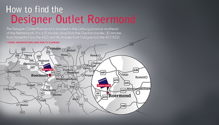 How to find the Designer Outlet Roermond. The Designer Outlet Roermond is situated in the Limburg province southeast of the Netherlands. It is a 10 minutes drive from the German border, 30 minutes from Düsseldorf (via the A52) and 45 minutes from Cologne (via the A57/A52)