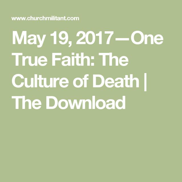 May 19, 2017—One True Faith: The Culture of Death | The Download
