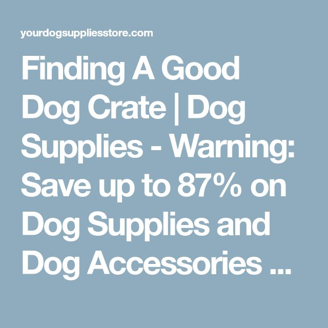 Finding A Good Dog Crate | Dog Supplies - Warning: Save up to 87% on Dog Supplies and Dog Accessories at Our Online Pet Supply Shop