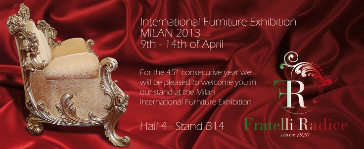 International Furniture Exhibition MILAN 9th-14th April 2013  Fratelli Radice Hall 4 Stand B14  We pleased to invite you!