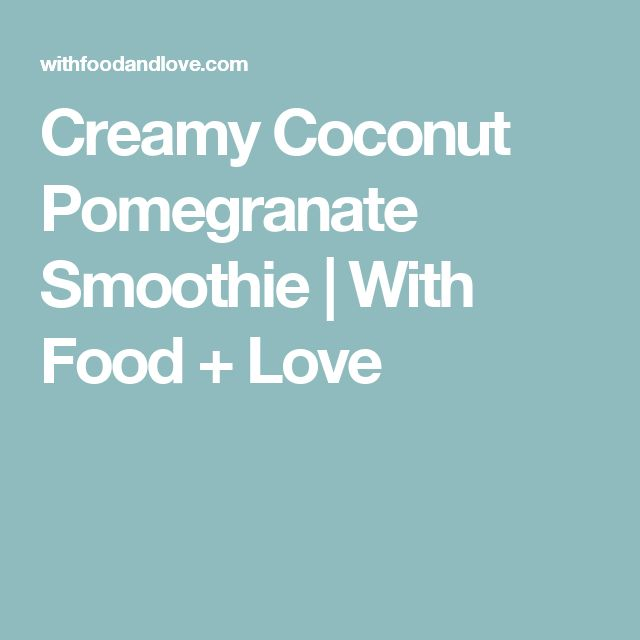 Creamy Coconut Pomegranate Smoothie   With Food + Love