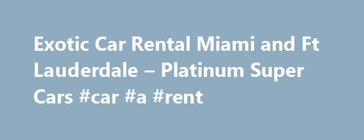 Exotic Car Rental Miami and Ft Lauderdale – Platinum Super Cars #car #a #rent http://rentals.remmont.com/exotic-car-rental-miami-and-ft-lauderdale-platinum-super-cars-car-a-rent/  #luxury car rentals # Home | Platinum Super Cars Welcome to Platinum Super Cars We are Florida s Premier Luxury Car Rental Exotic Car Rental Professionals Here you ll find the car you have always dreamed of driving. Cross this adventure off your bucket list and give us a call. We are a provider ofContinue…