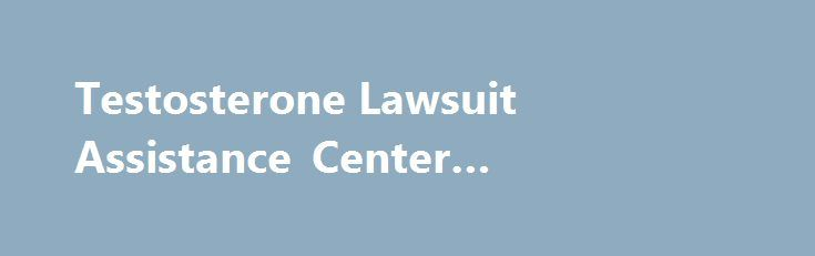 Testosterone Lawsuit Assistance Center #testosterone #lawsuit http://oklahoma.remmont.com/testosterone-lawsuit-assistance-center-testosterone-lawsuit/  #Men Across the Country Are Being Injured By Unnecessary Testosterone Therapy (877) 703-7070 Lopez McHugh is actively pursuing testosterone lawsuit claims on behalf of men harmed while taking testosterone replacement therapy for a condition labeled Low T. Drug makers may be downplaying the risks of testosterone products like Androgel, Testim…