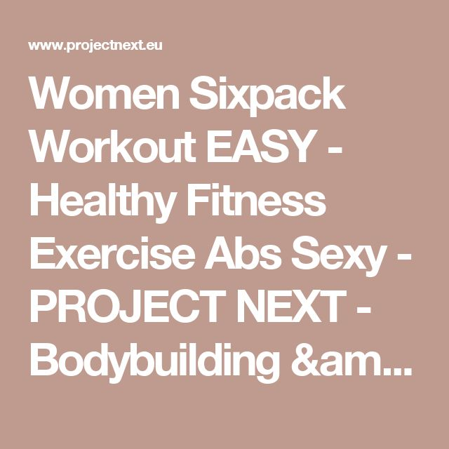 Women Sixpack Workout EASY - Healthy Fitness Exercise Abs Sexy - PROJECT NEXT - Bodybuilding & Fitness Motivation + Inspiration - Share your Motivation & Inspiration