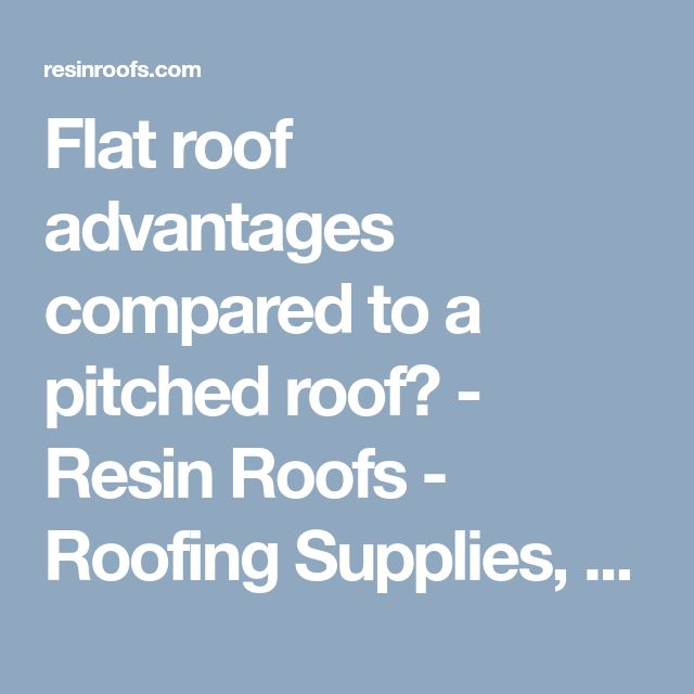Flat roof advantages compared to a pitched roof? - Resin Roofs - Roofing Supplies, Jobs & Training