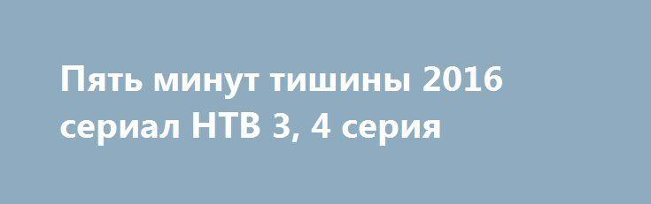 Пять минут тишины 2016 сериал НТВ 3, 4 серия http://kinofak.net/publ/serialy_russkie/pjat_minut_tishiny_2016_serial_ntv_3_4_serija_hd_13/16-1-0-5263  Члены поисково-спасательного отряда МЧС дислоцированного в Карелии, под началом опытного и строгого командира Гиреева, славятся не только своим профессионализмом, но и тем, что при проведении каждой поисково-спасательной операции они могут найти индивидуальный подход к любой нестандартной ситуации. В отряде, где уже зарекомендовали себя такие…