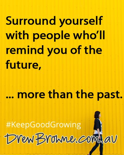 Surround yourself with people who'll remind you of the future ... more than the past. #KeepGoodGrowing