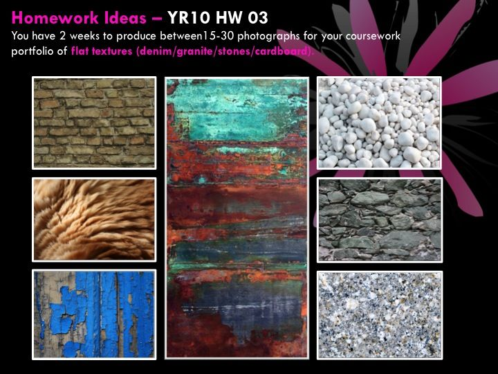YR10 HW 03 You have 2 weeks to produce between15-30 photographs for your coursework portfolio of flat textures (denim/granite/stones/cardboard).