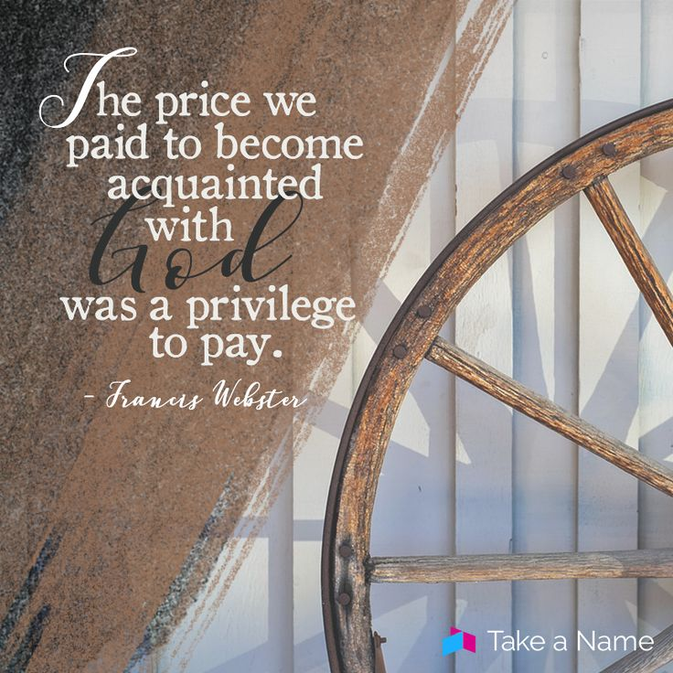 """""""The price we paid to become acquainted with God was a privilege to pay."""" - Francis Webster"""