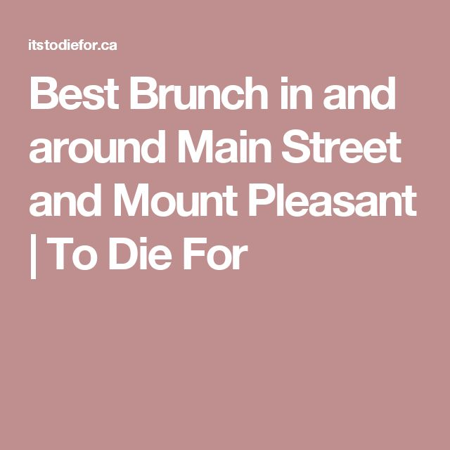 Best Brunch in and around Main Street and Mount Pleasant | To Die For