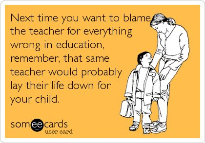 Next time you want to blame the teacher for everything wrong in education, remember, that same teacher WOULD lay their life down for your child.