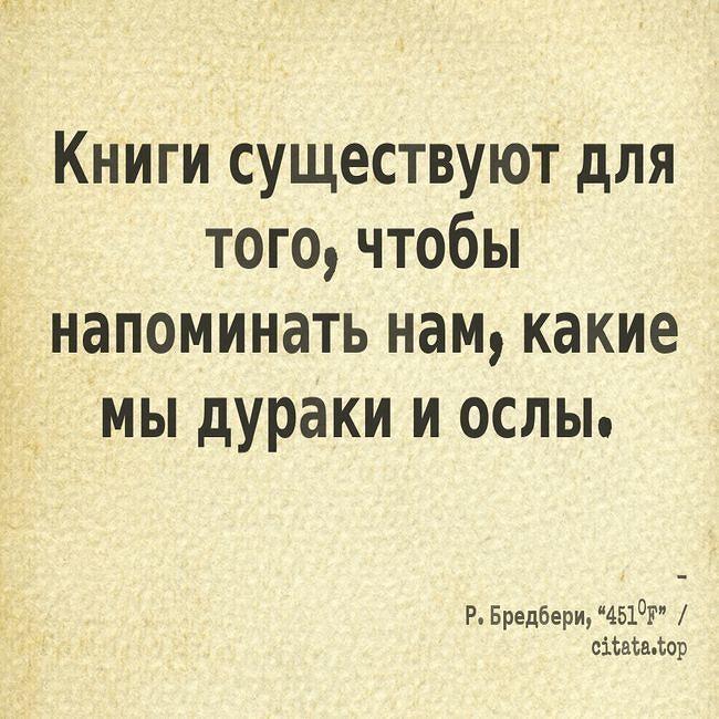 Книги существуют для того чтобы напоминать нам какие мы дураки и ослы. #цитаты #афоризмы #книги #мнение #люди #счастье #человек #следуй #питер #москва #литература #лайки