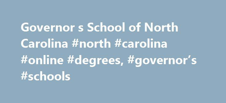 Governor s School of North Carolina #north #carolina #online #degrees, #governor's #schools http://australia.remmont.com/governor-s-school-of-north-carolina-north-carolina-online-degrees-governors-schools/  # IMAGINE. A Summer Program . where students who are among the best and brightest gather for the love of learning and the joy of creativity . where teachers and students form a community while searching together for answers to challenging questions . where there are no grades or tests…