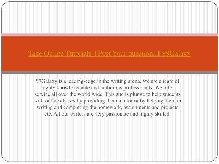 99Galaxy is a leading-edge in the writing arena. We are a team of highly knowledgeable and ambitious professionals. We offer service all over the world wide. This site is plunge to help students with online classes by providing them a tutor or by helping them in writing and completing the homework, assignments and projects etc. All our writers are very passionate and highly skilled.