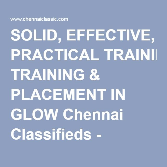 SOLID, EFFECTIVE, PRACTICAL TRAINING & PLACEMENT IN GLOW Chennai Classifieds - ChennaiClassic.com