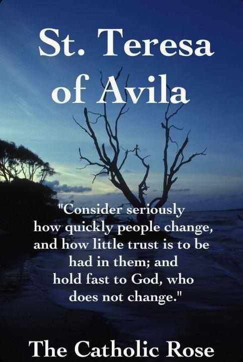 """St. Teresa  of Avila - """"Consider how quickly people change...hold fast to God who does not change."""""""