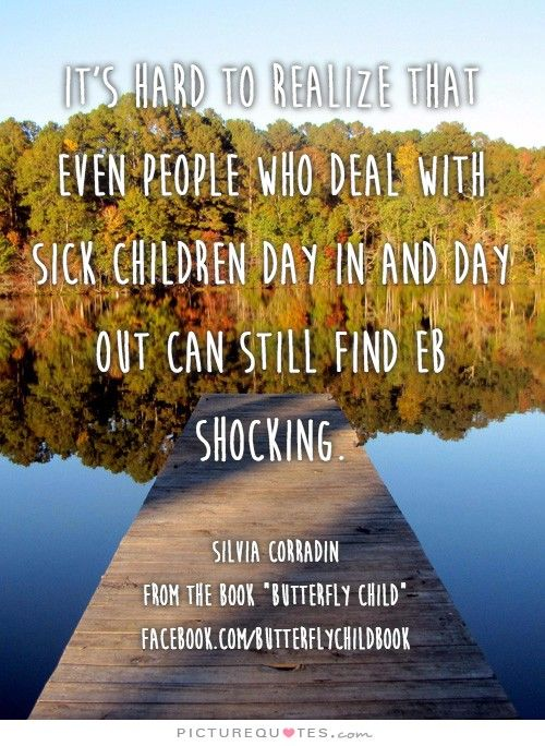 It's hard to realize that even people who deal with sick children day in and day out can still find EB shocking. #ButterflyChild http://www.butterflychildamothersjourney.com       #EBawareness #ebaware #stopEB #EpidermolysisBullosa
