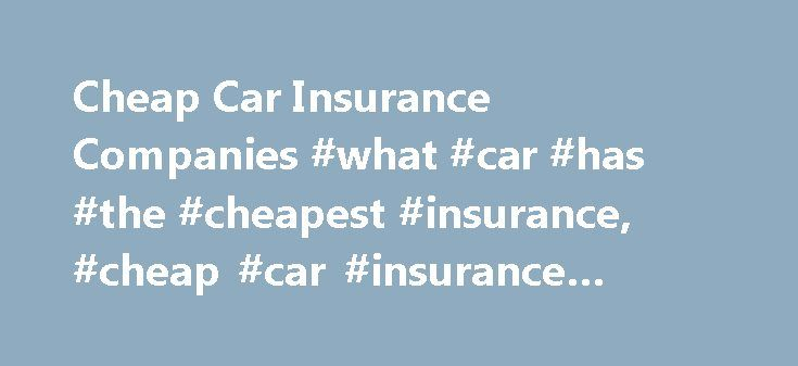 Cheap Car Insurance Companies #what #car #has #the #cheapest #insurance, #cheap #car #insurance #companies http://usa.nef2.com/cheap-car-insurance-companies-what-car-has-the-cheapest-insurance-cheap-car-insurance-companies/  # Choosing a Cheap Car Insurance Company How to get a cheap car insurance policy from a company you trust There are many reasons you may be seeking the cheapest auto insurance option. Your household finances may be tighter than usual. Or maybe you don't drive a lot…