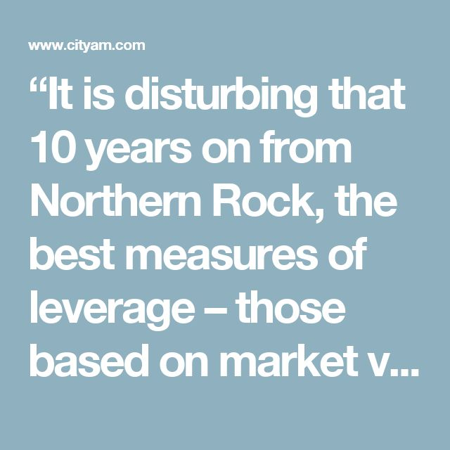 """""""It is disturbing that 10 years on from Northern Rock, the best measures of leverage – those based on market values – indicate that UK banks are even more leveraged than they were then.  """"The biggest risk facing the UK banking system now is the Bank of England's own complacency."""""""