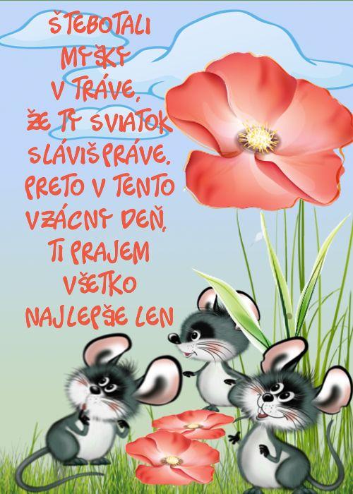 Štebotali myšky v tráve, že Ty sviatok sláviš práve. Preto v tento vzácny deň, Ti prajem všetko najlepšie len