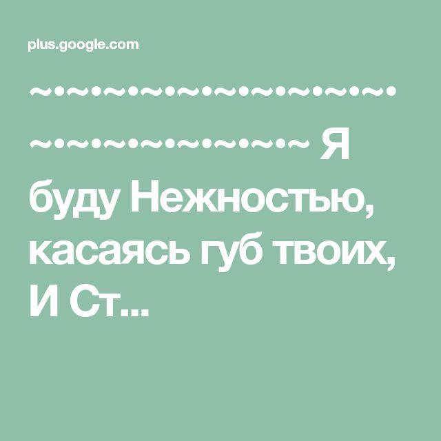 ~•~•~•~•~•~•~•~•~•~•~•~•~•~•~•~•~•~ Я буду Нежностью, касаясь губ твоих, И Ст...