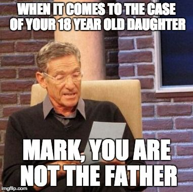 When it comes to the case of your 18 year old daughter mark, you are not the father #MEME