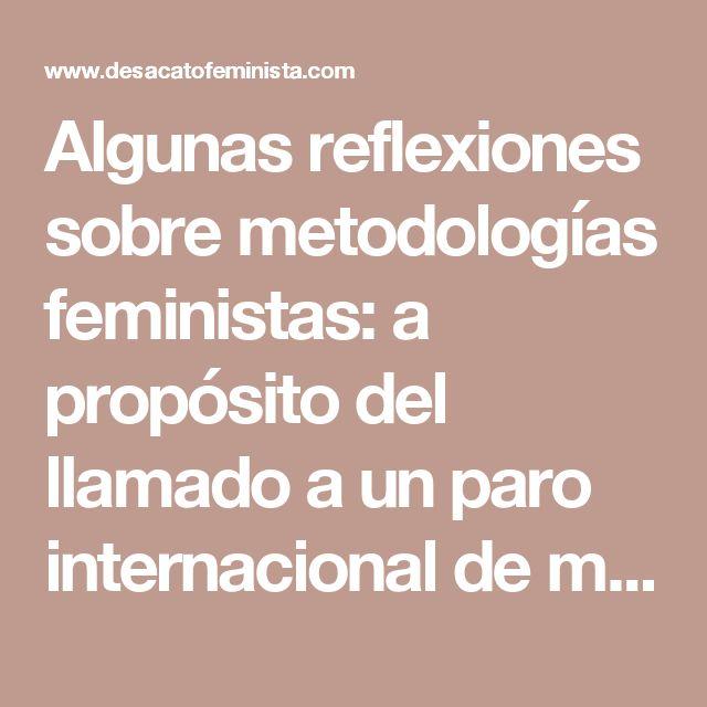 Algunas reflexiones sobre metodologías feministas: a propósito del llamado a un paro internacional de mujeres para el 8 de marzo.  Balbuceando un punto de vista feminista descolonial – Desacato Feminista