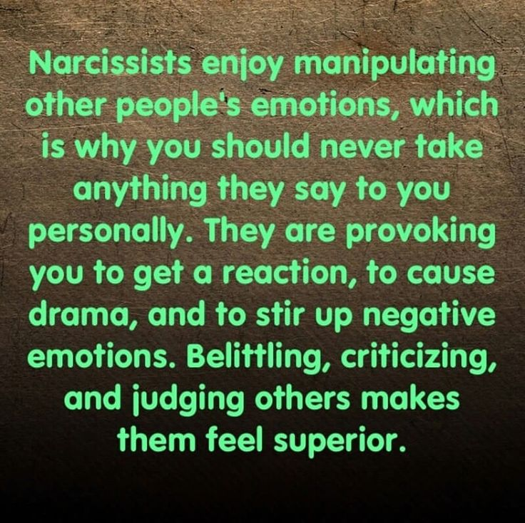 Narcissists enjoy manipulating other people's emotions, which is why you should never take anything they say to you personally. They are provoking you to get a reaction, to cause drama, and to stir up negative emotions. Belittling, criticizing, and judging others makes them feel superior.