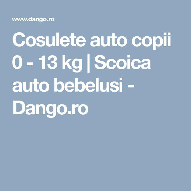 Cosulete auto copii 0 - 13 kg   Scoica auto bebelusi - Dango.ro
