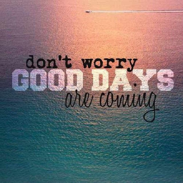 Dont worry, good days are coming life quotes quotes quote life life lessons inspiration instagram instagram quotes good days