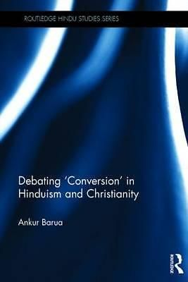 Debating  Conversion  in Hinduism and Christianity, Routledge Hindu Studies Seri