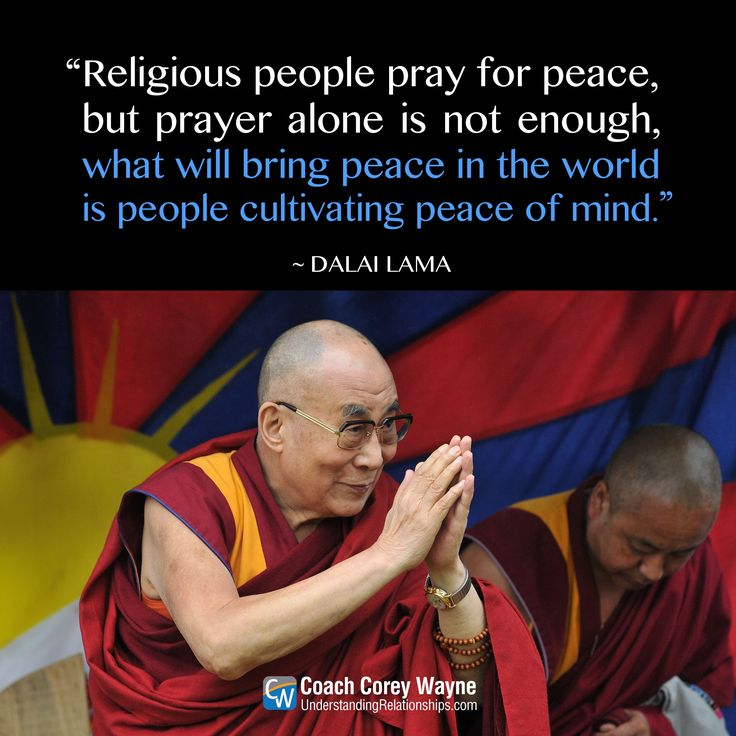"""#dalailama #religion #prayer #politics #war #power #worldpeace #peaceofmind #happiness #coachcoreywayne #greatquotes Photo by Jim Dyson/Getty Images """"Religious people pray for peace, but prayer alone is not enough, what will bring peace in the world is people cultivating peace of mind."""" ~ Dalai Lama"""