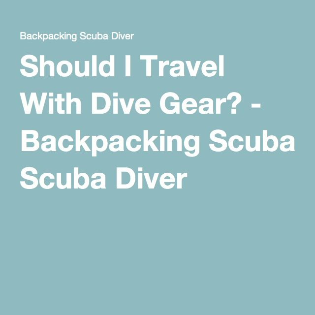 Should I Travel With Dive Gear? - Backpacking Scuba Diver