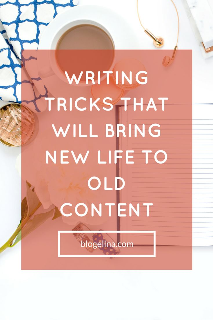 Writing Tricks That Will Bring New Life to Old Content - Blogelina